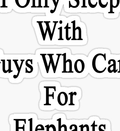 I Only Sleep With Guys Who Care For Elephants  Sticker