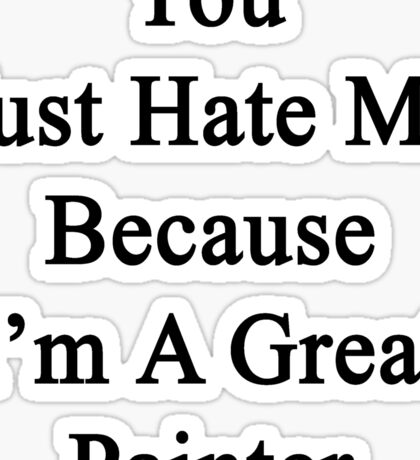 You Just Hate Me Because I'm A Great Painter  Sticker