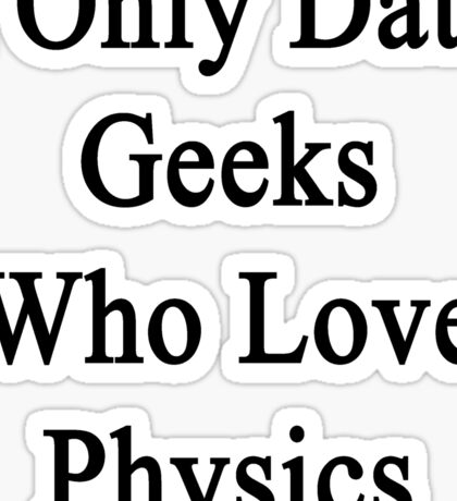 I Only Date Geeks Who Love Physics  Sticker