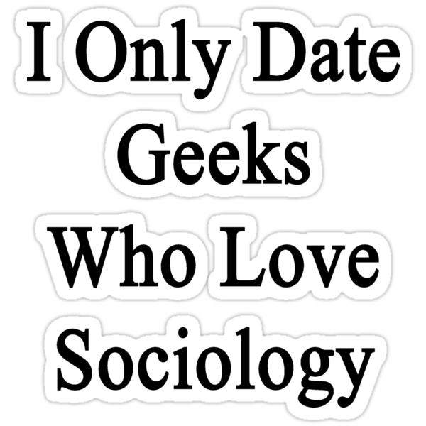 I Only Date Geeks Who Love Sociology  by supernova23