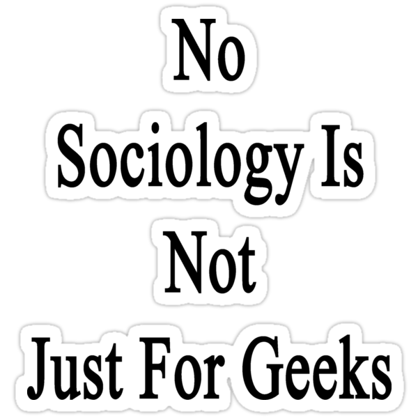 No Sociology Is Not Just For Geeks  by supernova23