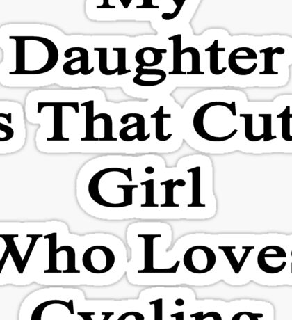 My Daughter Is That Cute Girl Who Loves Cycling  Sticker