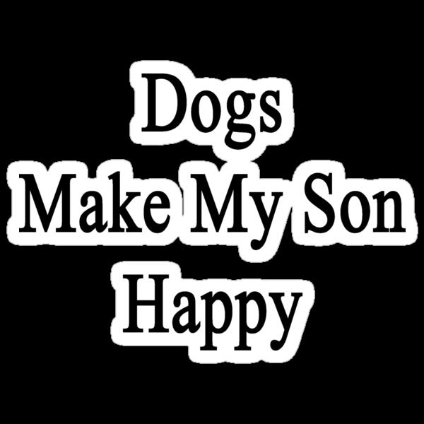 Dogs Make My Son Happy  by supernova23