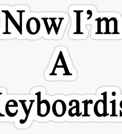 Now I'm A Keyboardist  Sticker