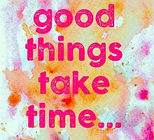 GOOD THINGS TAKE TIME by Kim  Magee