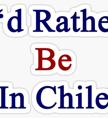 I'd Rather Be In Chile  Sticker