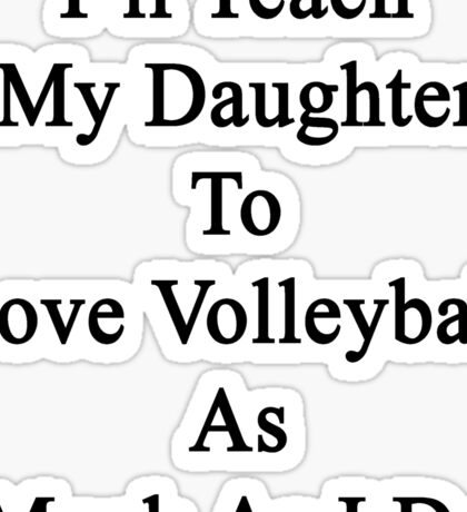 I'll Teach My Daughter To Love Volleyball As Much As I Do  Sticker
