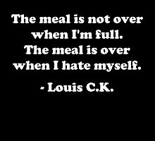 "Louis CK ""The meal is not over when I'm full. The meal is over when I hate myself."" by psymon"