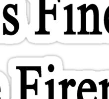 Everything Is Fine The Fireman Is Here  Sticker