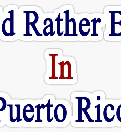 I'd Rather Be In Puerto Rico Sticker