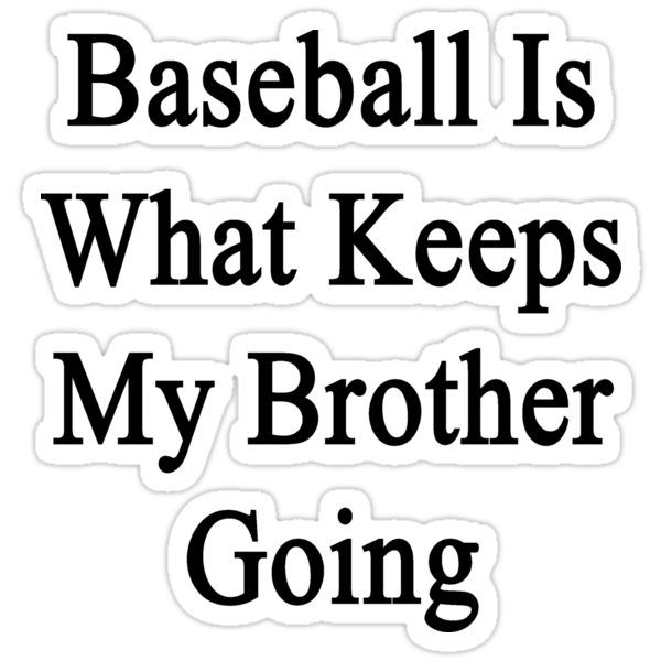 Baseball Is What Keeps My Brother Going  by supernova23