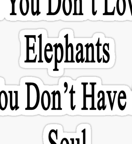 If You Don't Love Elephants You Don't Have A Soul  Sticker