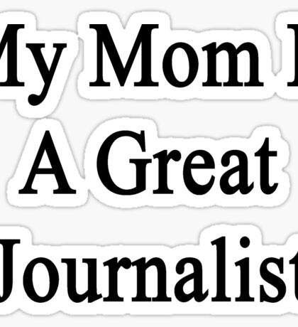 My Mom Is A Great Journalist  Sticker