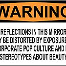 WARNING: REFLECTIONS IN THIS MIRROR MAY BE DISTORTED BY EXPOSURE TO CORPORATE POP CULTURE AND ITS STEREOTYPES ABOUT BEAUTY by Bundjum