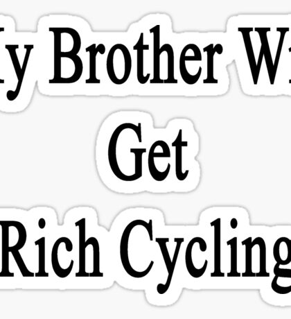 My Brother Will Get Rich Cycling  Sticker