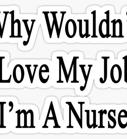 Why Wouldn't I Love My Job?  I'm A Nurse  Sticker