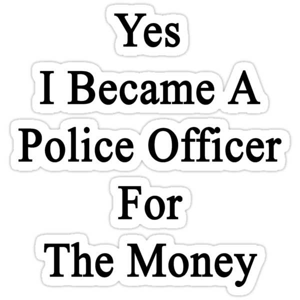 Yes I Became A Police Officer For The Money  by supernova23