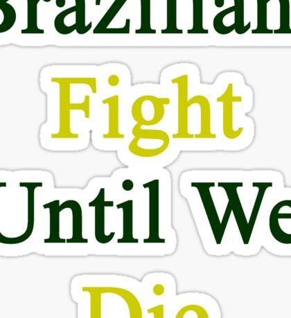 Brazilians Fight Until We Die Sticker