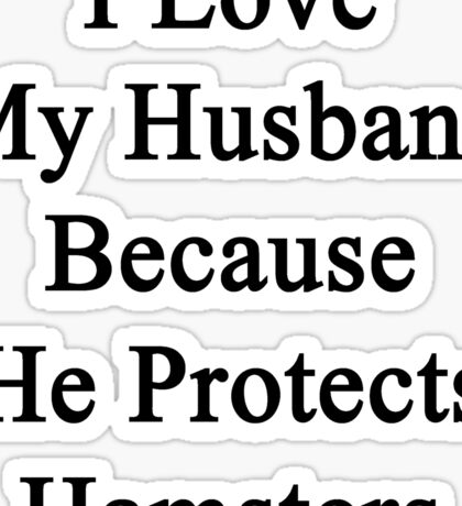 I Love My Husband Because He Protects Hamsters  Sticker
