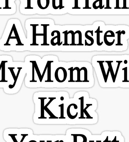 If You Harm A Hamster My Mom Will Kick Your Butt Sticker
