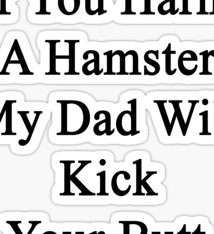 If You Harm A Hamster My Dad Will Kick Your Butt Sticker