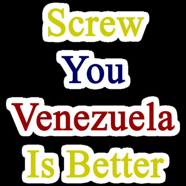 Screw You Venezuela Is Better by supernova23