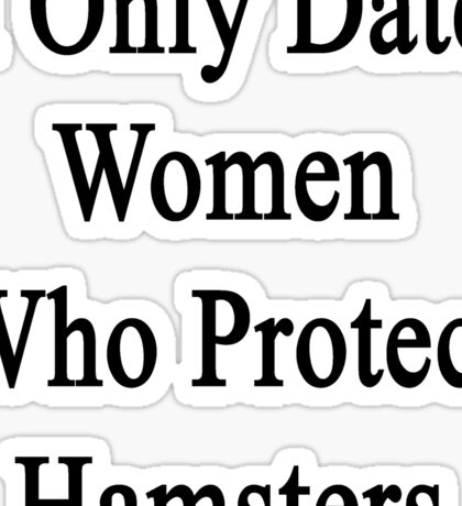 I Only Date Women Who Protect Hamsters  Sticker