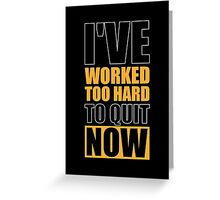 I've Worked too Hard to Quit Now - Gym Motivational Quotes Greeting Card