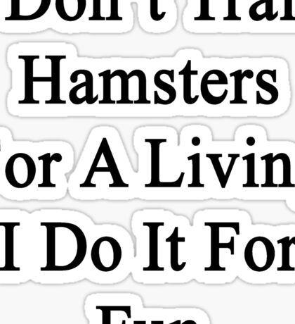 I Don't Train Hamsters For A Living I Do It For Fun  Sticker