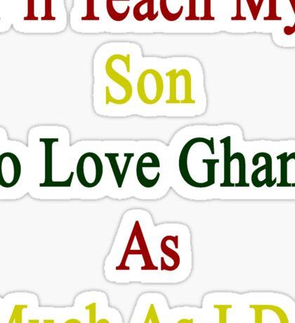 I'll Teach My Son To Love Ghana As Much As I Do  Sticker