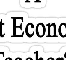 Want To Meet A Great Economics Teacher? Talk To My Dad  Sticker