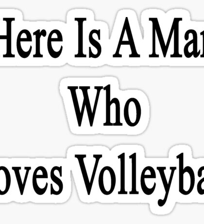 Here Is A Man Who Loves Volleyball  Sticker