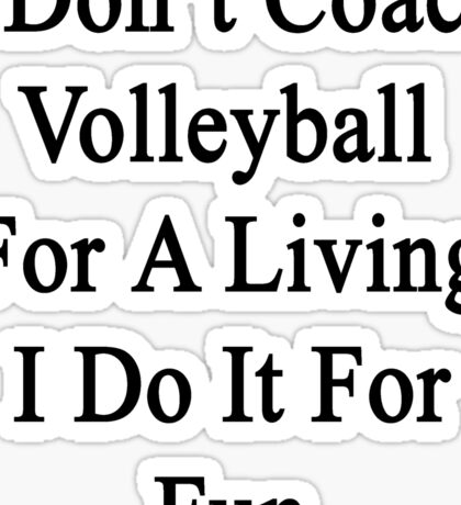 I Don't Coach Volleyball For A Living I Do It For Fun  Sticker