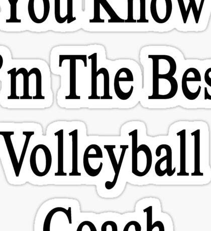 You Know I'm The Best Volleyball Coach  Sticker