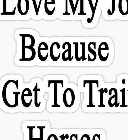 I Love My Job Because I Get To Train Horses  Sticker