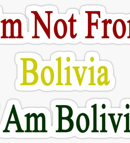I'm Not From Bolivia I Am Bolivia  Sticker