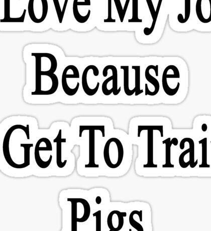 I Love My Job Because I Get To Train Pigs  Sticker