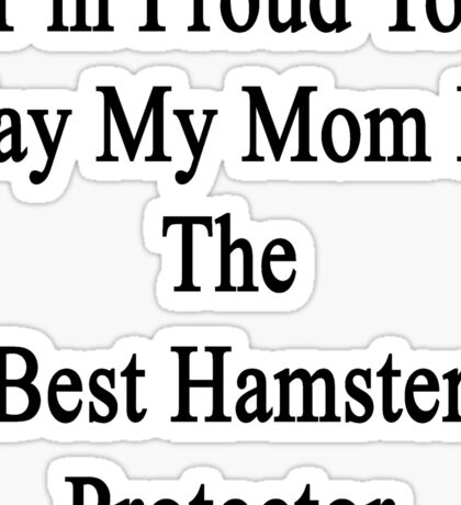 I'm Proud to Say My Mom Is The Best Hamster Protector  Sticker
