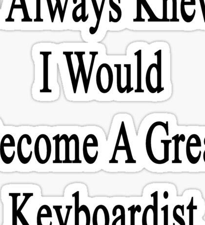 I Always Knew I Would Become A Great Keyboardist  Sticker
