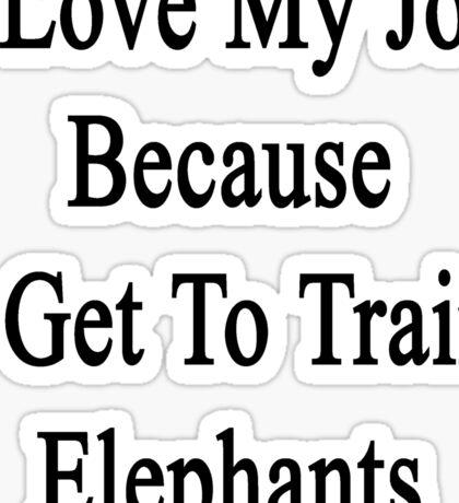 I Love My Job Because I Get To Train Elephants  Sticker