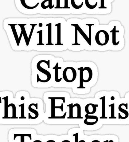 Cancer Will Not Stop This English Teacher  Sticker