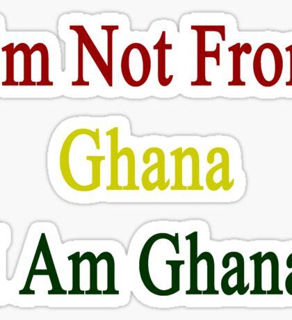 I'm Not From Ghana I Am Ghana  Sticker