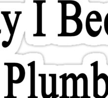 Today I Became A Plumber  Sticker