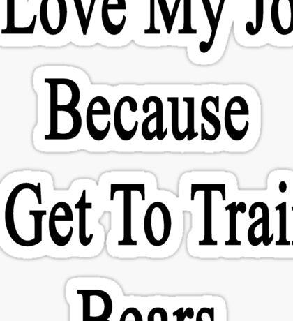 I Love My Job Because I Get To Train Bears  Sticker