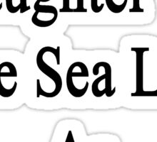I Will Teach My Daughter To Love Sea Lions As Much As I Do Sticker