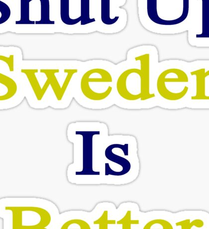 Shut Up Sweden Is Better  Sticker