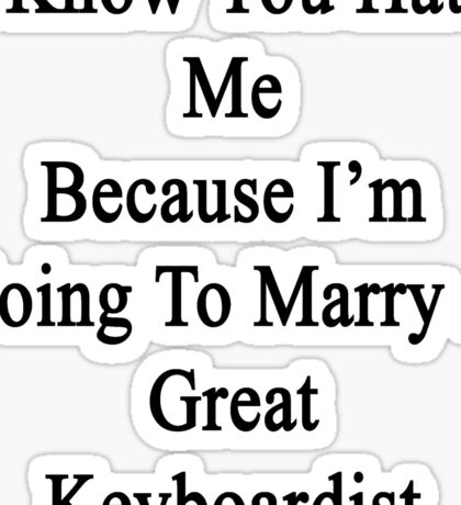 I Know You Hate Me Because I'm Going To Marry A Great Keyboardist  Sticker