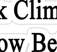 Rock Climbers Know Better  Sticker