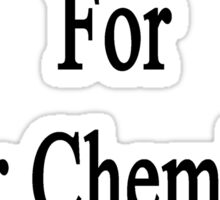 I'm Ready For Your Chemistry Class  Sticker