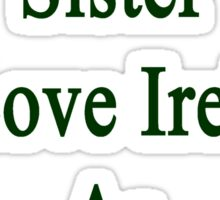 I'll Teach My Sister To Love Ireland As Much As I Do  Sticker